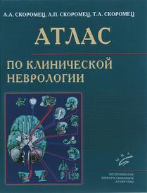 Атлас по клинической неврологии, А. А. Скоромец, А. П. Скоромец, Т. А. Скоромец