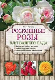 Роскошные розы для вашего сада, Городец О.В.