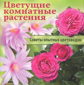 Цветущие комнатные растения. Советы опытных цветоводов,
