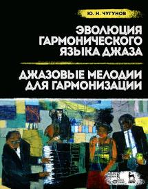 Эволюция гармонического языка джаза. Джазовые мелодии для гармонизации. Учебное пособие, Ю. Н. Чугунов