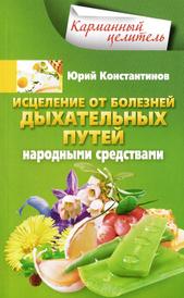 Исцеление от болезней дыхательных путей народными средствами, Юрий Константинов