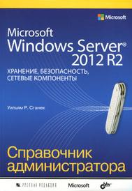 Microsoft Windows Server 2012 R2. Хранение, безопасность, сетевые компоненты. Справочник администратора, Уильям Р. Станек