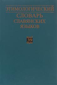 Этимологический словарь славянских языков. Праславянский лексический фонд. Выпуск 39,
