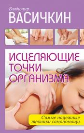 Исцеляющие точки организма. Самые надежные техники самопомощи, Васичкин Владимир