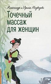 Точечный массаж для женщин, Александр и Ирина Медведевы