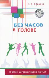 Без часов в голове. О детях, которым трудно учиться, В. Л. Ефимова