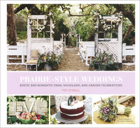 Prairie Style Weddings: Rustic and Romantic Farm, Woodland, and Garden Celebrations,