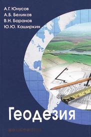 Геодезия. Учебник, А. Г. Юнусов, А. Б. Беликов, В. Н. Баранов, Ю. Ю. Каширкин