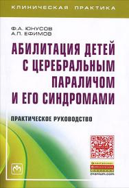 Абилитация детей с церебральным параличом и его синдромами. Практическое руководство, Ф. А. Юнусов, А. П. Ефимов
