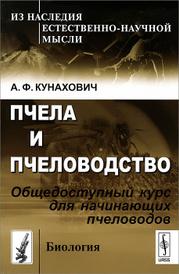 Пчела и пчеловодство. Общедоступный курс для начинающих пчеловодов, А. Ф. Кунахович
