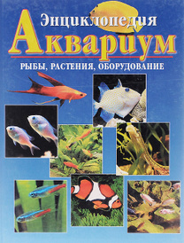 Аквариум. Рыбы, растения, оборудование. Энциклопедия,
