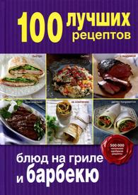 100 лучших рецептов блюд на гриле и барбекю,