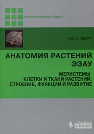 Анатомия растений Эзау. Меристемы, клетки и ткани растений. Строение, функции и развитие, Рейт Ф. Эверт
