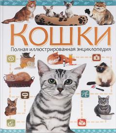 Кошки. Полная иллюстрированная энциклопедия,