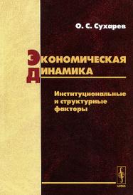 Экономическая динамика. Институциональные и структурные факторы, О. С. Сухарев