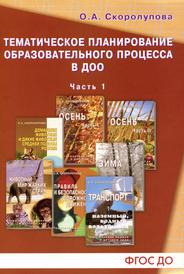 Тематическое планирование образовательного процесса в ДОО. Учебно-методическое пособие. Часть 1, О. А. Скоролупова