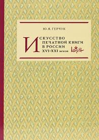 Искусство печатной книги в России XVI-XXI веков, Ю. Я. Герчук