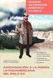 Поэзия Латинской Америки ХХ века. Книга для чтения на испанском языке / Aproximacion la poesia latinoamericana del siglo XX,