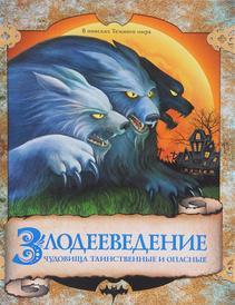 Злодееведение. Чудовища таинственные и опасные. В поисках Темного мира, Фабрис Колен, Андре-Франсуа Руо