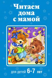 Читаем дома с мамой. Для детей 6-7 лет,
