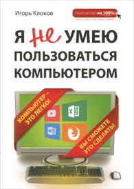 Я не умею пользоваться компьютером, Игорь Клоков