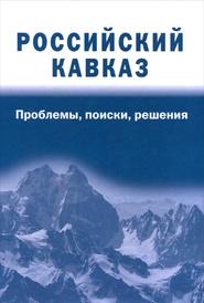 Российский Кавказ. Проблемы, поиски, решения,