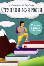 Ступени мудрости. 50 уроков о добрых качествах, А. Лопатина, М. Скребцова