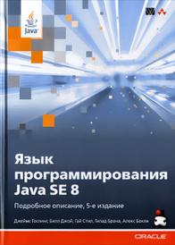 Язык программирования Java SE 8. Подробное описание, Джеймс Гослинг,Билл Джой,Гай Л. Стил,Гилад Брача,Алекс Бакли
