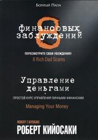 8 финансовых заблуждений. Управление  деньгами, Роберт Кийосаки