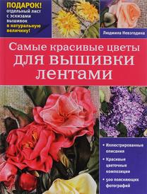 Самые красивые цветы для вышивки лентами, Людмила Невзгодина