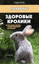 Здоровые кролики. Что надо делать, чтобы кролики не болели, Ю. Д. Седов