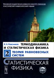 Термодинамика и статистическая физика. Том 2. Теория равновесных систем. Статистическая физика. Учебное пособие, И. А. Квасников
