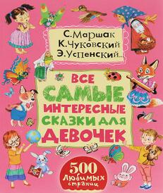 Все самые интересные сказки для девочек, Чуковский Корней Иванович; Успенский Эдуард Николаевич; Маршак Самуил Яковлевич