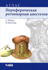 Периферическая регионарная анестезия. Атлас, Г. Майер, Й. Бюттнер