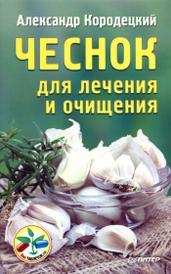 Чеснок для лечения и очищения, Александр Кородецкий