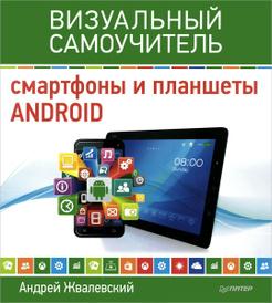 Смартфоны и планшеты Android. Визуальный самоучитель, Андрей Жвалевский