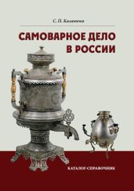 Самоварное дело в России. Каталог-справочник, С. П. Калиничев
