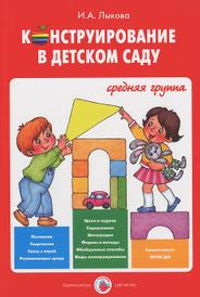 Конструирование в детском саду. Средняя группа. Учебно-методическое пособие, И. А. Лыкова