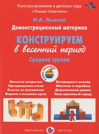 Конструирование в весенний период. Средняя группа. Демонстрационный материал, И. А. Лыкова