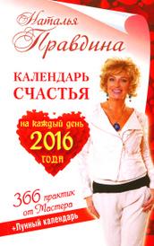 Календарь счастья на каждый день 2016 года. 366 практик от Мастера. Лунный календарь, Наталья Правдина