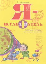 Я - исследователь. Рабочая тетрадь для младших школьников, А. И. Савенков