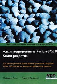 Администрирование PostgreSQL 9. Книга рецептов, Саймон Ригс, Ханну Кросинг