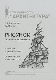Рисунок по представлению в теории и упражнениях от геометрии к архитектуре. Учебное пособие, О. В. Осмоловская, А. А. Мусатов