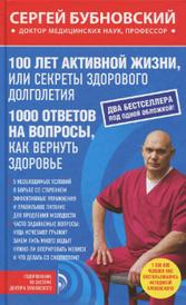 100 лет активной жизни, или Секреты здорового долголетия. 1000 ответов на вопросы, как вернуть здоровье, Сергей Бубновский
