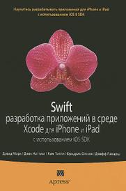 Swift. Разработка приложений в среде Xcode для iPhone и iPad с использованием iOS SDK, Дэвид Марк,Джек Наттинг,Ким Топли,Фредрик Т. Олссон,Джефф Ламарш