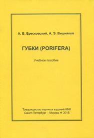 Губки (Porifera). Учебное пособие, А. В. Ересковский, А. Э. Вишняков