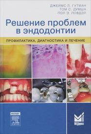 Решение проблем в эндодонтии. Профилактика, диагностика и лечение, Джеймс Л. Гутман, Том С. Думша, Пол Э. Ловдэл