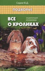 Все о кроликах. Энциклопедия кроликовода, Ю. Д. Седов