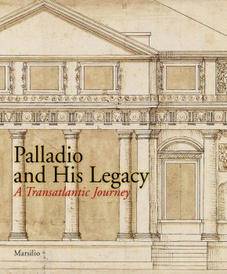 Palladio and His Legacy: A Transatlantic Journey,