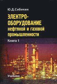 Электрооборудование нефтяной и газовой промышленности. Книга 1. Оборудование систем электроснабжения. Учебник, Ю. Д. Сибикин